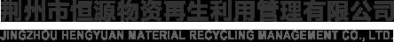 荆州市恒源物资再生利用管理有限公司